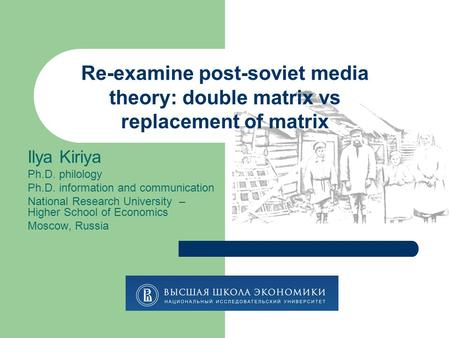 Re-examine post-soviet media theory: double matrix vs replacement of matrix Ilya Kiriya Ph.D. philology Ph.D. information and communication National Research.
