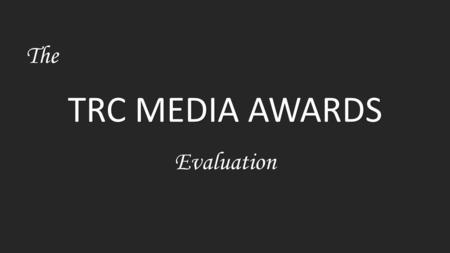 TRC MEDIA AWARDS The Evaluation. The Audience -My target audience for the TRC Media Awards are students between the ages of 15-20, TRC staff and also.
