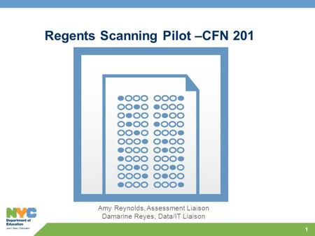 1 Regents Scanning Pilot –CFN 201 Amy Reynolds, Assessment Liaison Damarine Reyes, Data/IT Liaison.