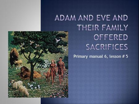 Primary manual 6, lesson # 5. God told Adam and Eve they must leave the Garden of Eden. They could not live there anymore. Adam and Eve left the Garden.