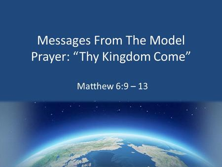 "Messages From The Model Prayer: ""Thy Kingdom Come"" Matthew 6:9 – 13."