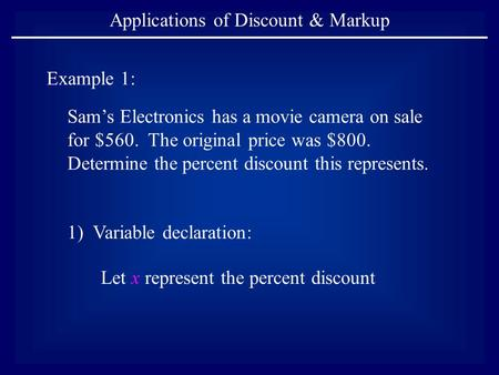 Applications of Discount & Markup Example 1: Sam's Electronics has a movie camera on sale for $560. The original price was $800. Determine the percent.