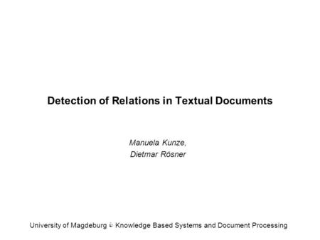Detection of Relations in Textual Documents Manuela Kunze, Dietmar Rösner University of Magdeburg C Knowledge Based Systems and Document Processing.