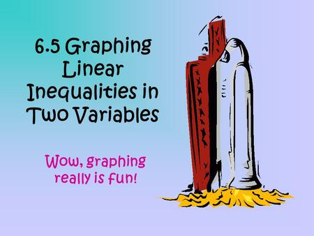 6.5 Graphing Linear Inequalities in Two Variables Wow, graphing really is fun!