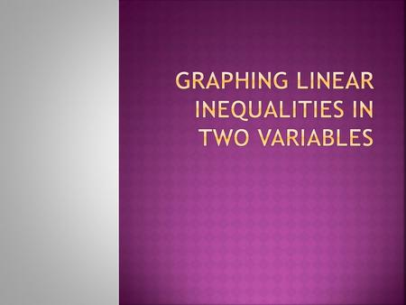 Graph the boundary line the same as if the problem was a linear equation.  Pretend that there is an equal sign and use an appropriate method to graph.