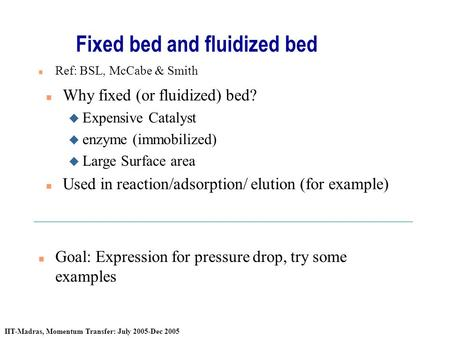 IIT-Madras, Momentum Transfer: July 2005-Dec 2005 Fixed bed and fluidized bed n Why fixed (or fluidized) bed? u Expensive Catalyst u enzyme (immobilized)