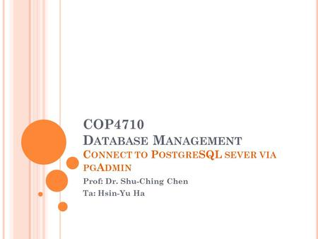 COP4710 D ATABASE M ANAGEMENT C ONNECT TO P OSTGRE SQL SEVER VIA PG A DMIN Prof: Dr. Shu-Ching Chen Ta: Hsin-Yu Ha.