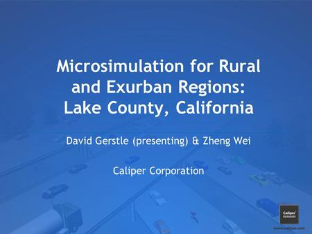 Microsimulation for Rural and Exurban Regions: Lake County, California David Gerstle (presenting) & Zheng Wei Caliper Corporation.