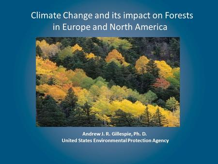 Climate Change and its impact on Forests in Europe and North America Andrew J. R. Gillespie, Ph. D. United States Environmental Protection Agency.
