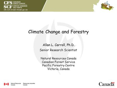 Climate Change and Forestry Allan L. Carroll, Ph.D. Natural Resources Canada Canadian Forest Service Pacific Forestry Centre Victoria, Canada Senior Research.