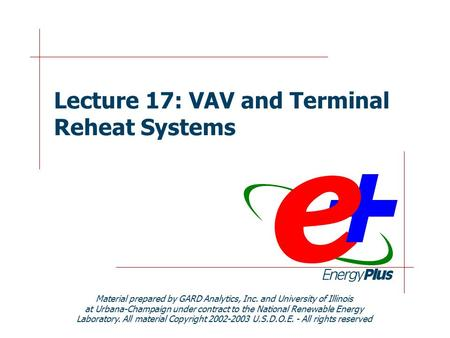 Lecture 17: VAV and Terminal Reheat Systems Material prepared by GARD Analytics, Inc. and University of Illinois at Urbana-Champaign under contract to.