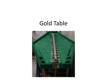 Gold Table. Overview Water carries the crushed sample over the table top both disaggregating clumped material and providing a rough density separation.