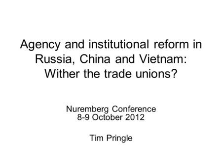 Agency and institutional reform in Russia, China and Vietnam: Wither the trade unions? Nuremberg Conference 8-9 October 2012 Tim Pringle.