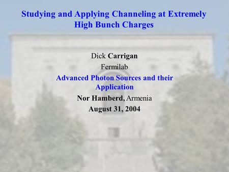 Studying and Applying Channeling at Extremely High Bunch Charges Dick Carrigan Fermilab <strong>Advanced</strong> Photon Sources and their Application Nor Hamberd, Armenia.