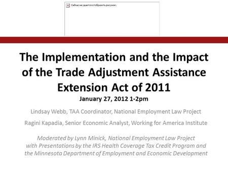 The Implementation and the Impact of the Trade Adjustment Assistance Extension Act of 2011 January 27, 2012 1-2pm Lindsay Webb, TAA Coordinator, National.