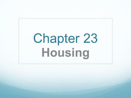 Chapter 23 Housing. Housing often fulfills two basic needs 1. physical need for shelter and safety 2. psychological need of privacy, belonging and family.