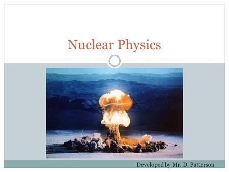 Nuclear Physics Developed by Mr. D. Patterson.