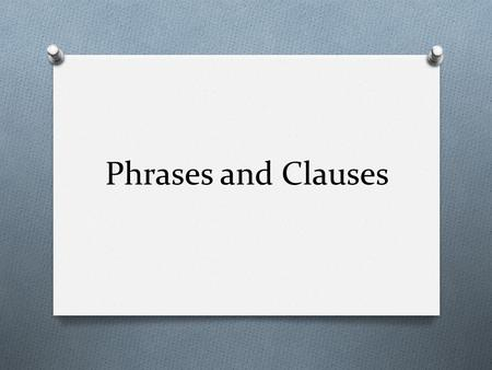 Phrases and Clauses. Phrases O Phrase: A group of related words that is used as a single part of speech and that does not contain both a verb and its.