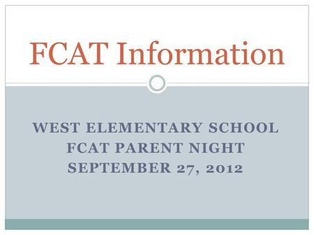 WEST ELEMENTARY SCHOOL FCAT PARENT NIGHT SEPTEMBER 27, 2012 FCAT Information.