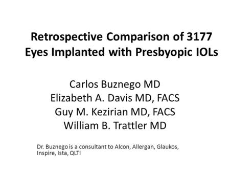 Retrospective Comparison of 3177 Eyes Implanted with Presbyopic IOLs Carlos Buznego MD Elizabeth A. Davis MD, FACS Guy M. Kezirian MD, FACS William B.