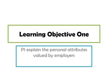 Learning Objective One P1 explain the personal attributes valued by employers.