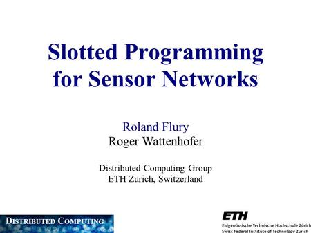 Slotted Programming for Sensor Networks Roland Flury Roger Wattenhofer Distributed Computing Group ETH Zurich, Switzerland D ISTRIBUTED C OMPUTING.
