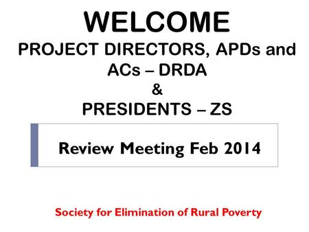 WELCOME PROJECT DIRECTORS, APDs and ACs – DRDA & PRESIDENTS – ZS Society for Elimination of Rural Poverty Review Meeting Feb 2014.