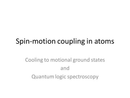 Spin-motion coupling in atoms Cooling to motional ground states and Quantum logic spectroscopy.