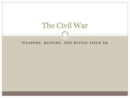 WEAPONS, BATTLES, AND BATTLE FIELD ER The Civil War.