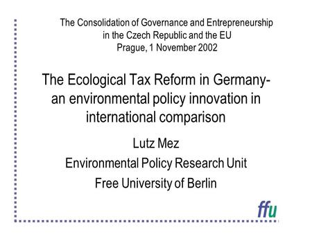 The Ecological Tax Reform in Germany- an environmental policy innovation in international comparison Lutz Mez Environmental Policy Research Unit Free University.