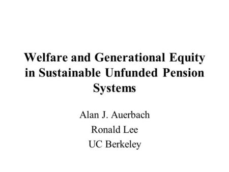 Welfare and Generational Equity in Sustainable Unfunded Pension Systems Alan J. Auerbach Ronald Lee UC Berkeley.