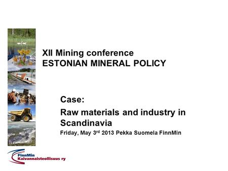 XII Mining conference ESTONIAN MINERAL POLICY Case: Raw materials and industry in Scandinavia Friday, May 3 rd 2013 Pekka Suomela FinnMin.