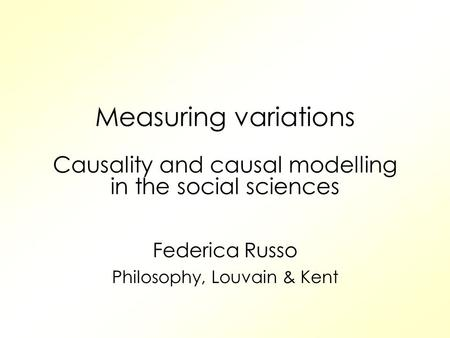 Measuring variations Causality and causal modelling in the social sciences Federica Russo Philosophy, Louvain & Kent.