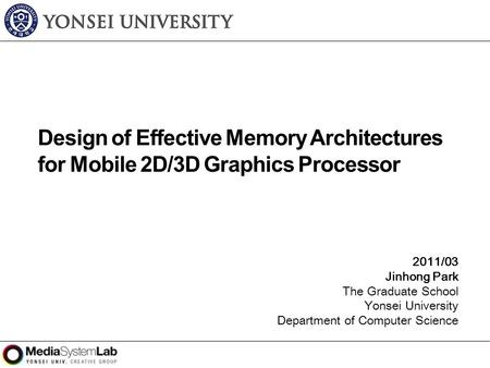 2011/03 Jinhong Park The Graduate School Yonsei University Department of Computer Science Design of Effective Memory Architectures for Mobile 2D/3D Graphics.
