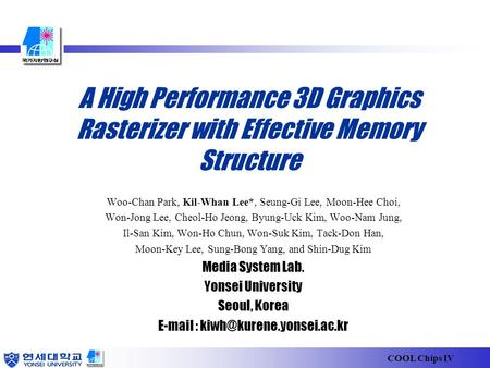 COOL Chips IV A High Performance 3D Graphics Rasterizer with Effective Memory Structure Woo-Chan Park, Kil-Whan Lee*, Seung-Gi Lee, Moon-Hee Choi, Won-Jong.
