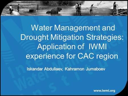 Water Management and Drought Mitigation Strategies: Application of IWMI experience for CAC region Iskandar Abdullaev, Kahramon Jumaboev.