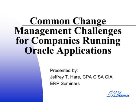 Common Change Management Challenges for Companies Running Oracle Applications Presented by: Jeffrey T. Hare, CPA CISA CIA ERP Seminars.