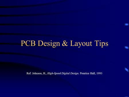 PCB Design & Layout Tips Ref: Johnson, H., High-Speed Digital Design. Prentice Hall, 1993.
