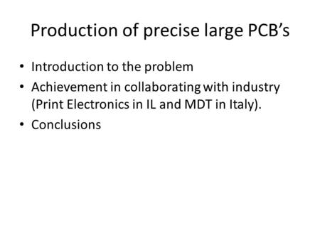 Production of precise large PCB's Introduction to the problem Achievement in collaborating with industry (Print Electronics in IL and MDT in Italy). Conclusions.