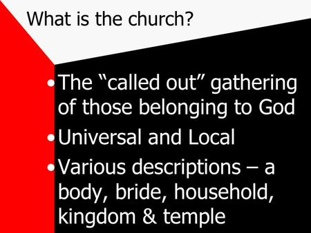 "What is the church? The ""called out"" gathering of those belonging to God Universal and Local Various descriptions – a body, bride, household, kingdom &"