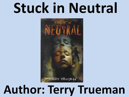 Stuck in Neutral Author: Terry Trueman. What if you couldn't control Your fingers Your hands Your left foot Your stomach Your tongue Your throat Your.