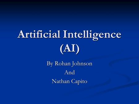 Artificial Intelligence (AI) By Rohan Johnson And Nathan Capito.