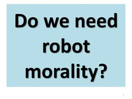 "1 Do we need robot morality?. WHAT IS INTELLIGENCE? 1.Pragmatic definition of intelligence: ""an intelligent system is a system with the ability to act."