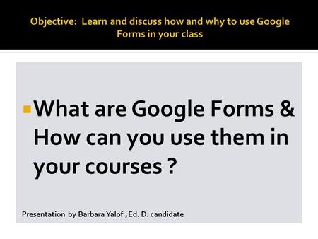  What are Google Forms & How can you use them in your courses ? Presentation by Barbara Yalof, Ed. D. candidate.