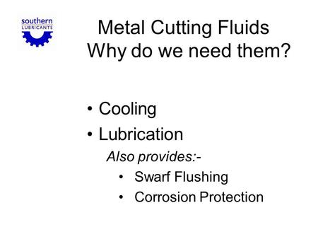 Metal Cutting Fluids Why do we need them? Cooling Lubrication Also provides:- Swarf Flushing Corrosion Protection.