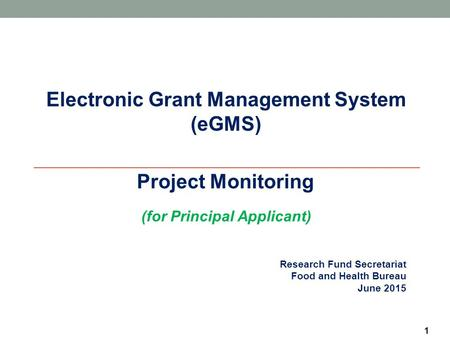 1 Research Fund Secretariat Food and Health Bureau June 2015 Electronic Grant Management System (eGMS)