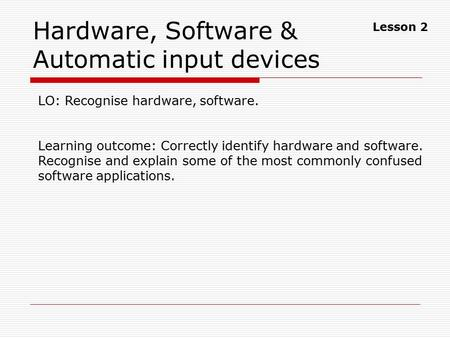 Hardware, Software & Automatic input devices LO: Recognise hardware, software. Learning outcome: Correctly identify hardware and software. Recognise and.
