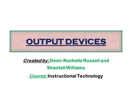 OUTPUT DEVICES Created by: Demi-Rochelle Russell and Shantell Williams Course: Instructional Technology.