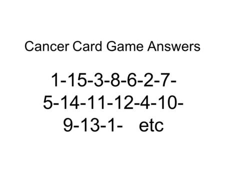 Cancer Card Game Answers 1-15-3-8-6-2-7- 5-14-11-12-4-10- 9-13-1- etc.