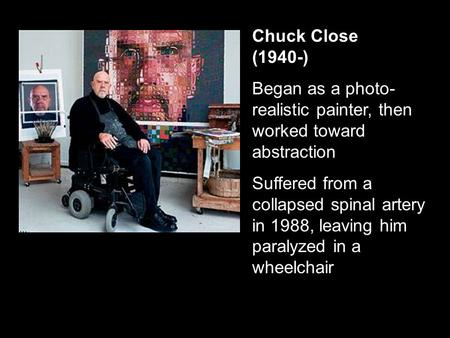 Chuck Close (1940-) Began as a photo- realistic painter, then worked toward abstraction Suffered from a collapsed spinal artery in 1988, leaving him paralyzed.